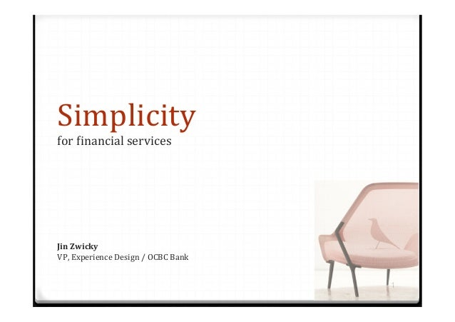 Simplicity   for  -inancial  services   1 Jin  Zwicky   VP,  Experience  Design  /  OCBC  Bank