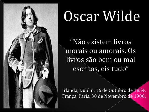"""Oscar Wilde  """"Não existem livros  morais ou amorais. Os  livros são bem ou mal  escritos, eis tudo""""  Irlanda, Dublin, 16 d..."""