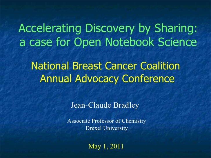 Accelerating Discovery by Sharing: a case for Open Notebook Science Jean-Claude Bradley May 1, 2011 National Breast Cancer...