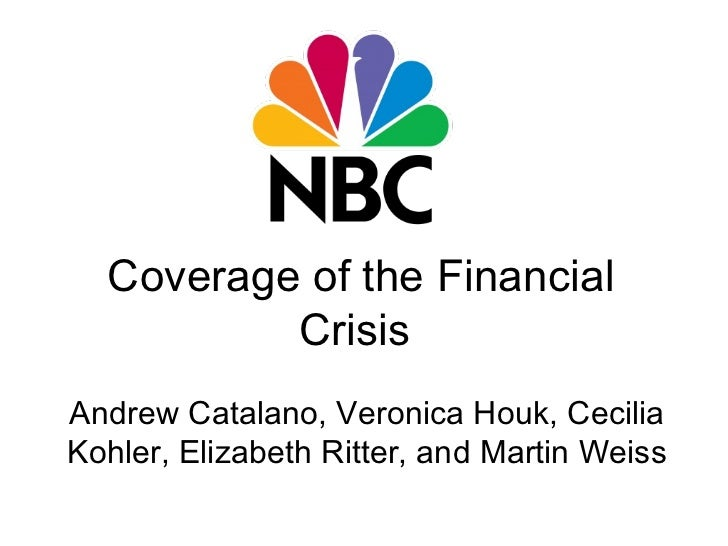 Coverage of the Financial Crisis Andrew Catalano, Veronica Houk, Cecilia Kohler, Elizabeth Ritter, and Martin Weiss