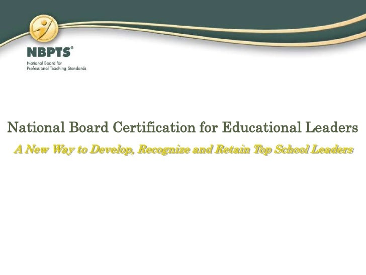 National Board Certification for Educational Leaders<br />A New Way to Develop, Recognize and Retain Top School Leaders<br />