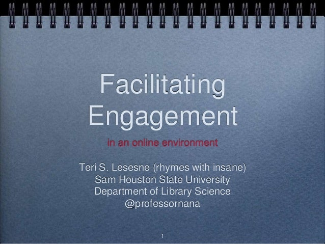Facilitating Engagement in an online environment Teri S. Lesesne (rhymes with insane) Sam Houston State University Departm...