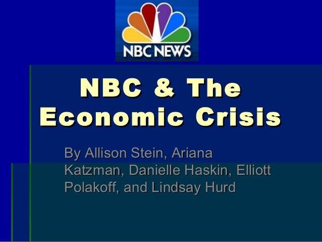 NBC & TheNBC & The Economic CrisisEconomic Crisis By Allison Stein, ArianaBy Allison Stein, Ariana Katzman, Danielle Haski...