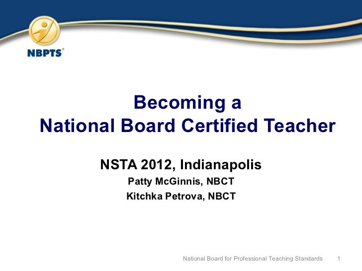 Becoming a National Board Certified Teacher NSTA 2012, Indianapolis Patty McGinnis, NBCT Kitchka Petrova, NBCT National Bo...