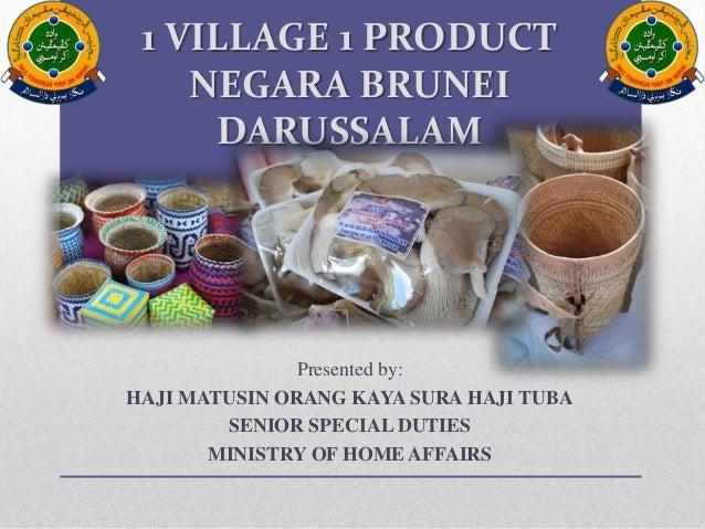 1 VILLAGE 1 PRODUCT NEGARA BRUNEI DARUSSALAM Presented by: HAJI MATUSIN ORANG KAYA SURA HAJI TUBA SENIOR SPECIAL DUTIES MI...