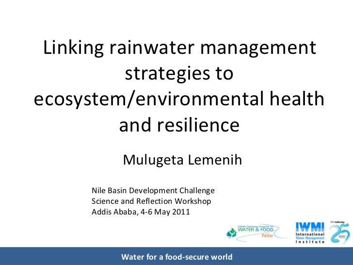 Linking rainwater management strategies to ecosystem/environmental health and resilience Mulugeta Lemenih Nile Basin Devel...