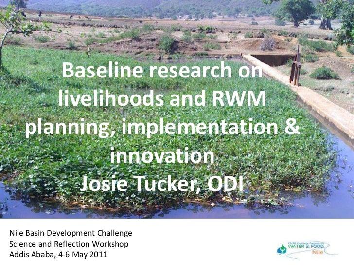 Baseline research on livelihoods and RWM planning, implementation & innovationJosie Tucker, ODI<br />Nile Basin Developmen...