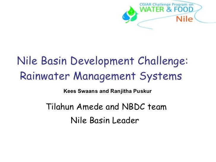 Nile Basin Development Challenge: Rainwater Management Systems  Tilahun Amede and NBDC team Nile Basin Leader  Kees Swaans...