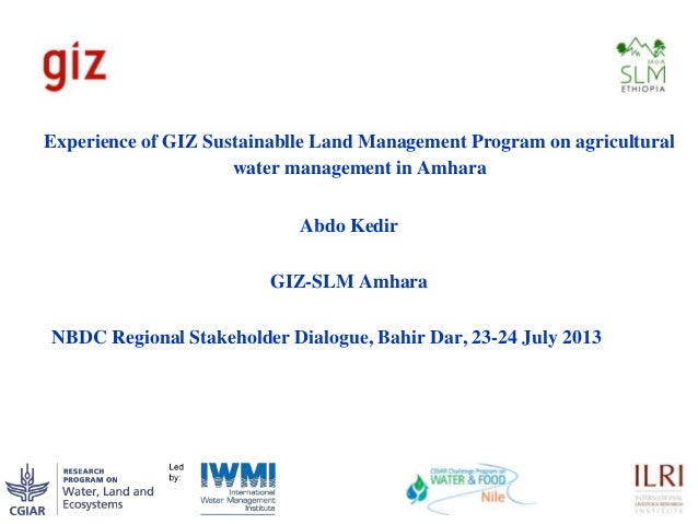 Experience of GIZ Sustainablle Land Management Program on agricultural water management in Amhara Abdo Kedir GIZ-SLM Amhar...