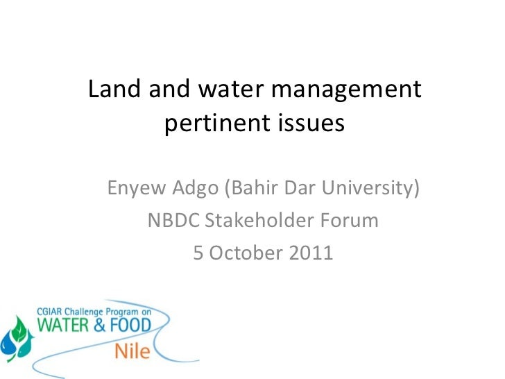 Land and water management pertinent issues Enyew Adgo (Bahir Dar University) NBDC Stakeholder Forum 5 October 2011