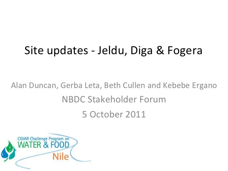 Site updates - Jeldu, Diga & Fogera  Alan Duncan, Gerba Leta, Beth Cullen and Kebebe Ergano NBDC Stakeholder Forum 5 Octob...