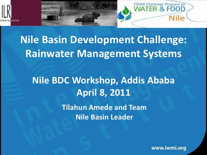 Nile Basin Development Challenge: Rainwater Management Systems Nile BDC Workshop, Addis Ababa April 8, 2011 Tilahun Amede ...