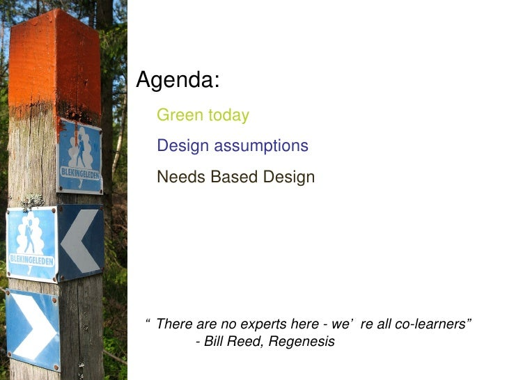 """Agenda: Green today Design assumptions Needs Based Design """" There are no experts here - we're all co-learners"""" - Bill Reed..."""