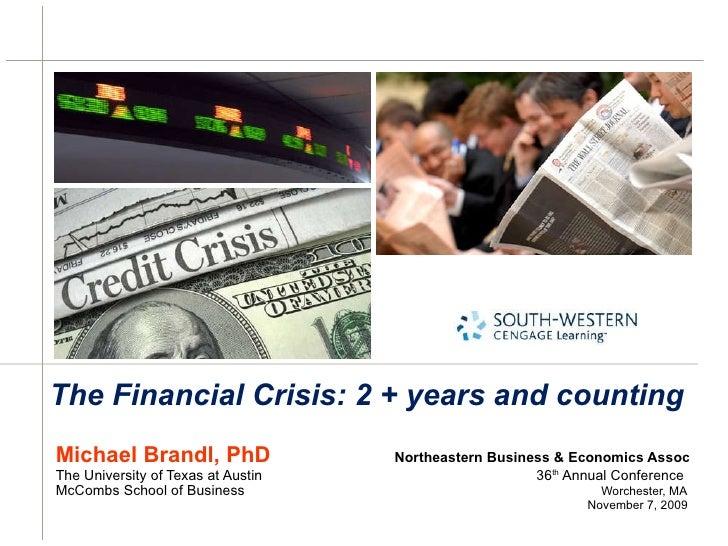 The Financial Crisis: 2 + years and counting <ul><li>Michael Brandl, PhD   Northeastern Business & Economics Assoc </li></...