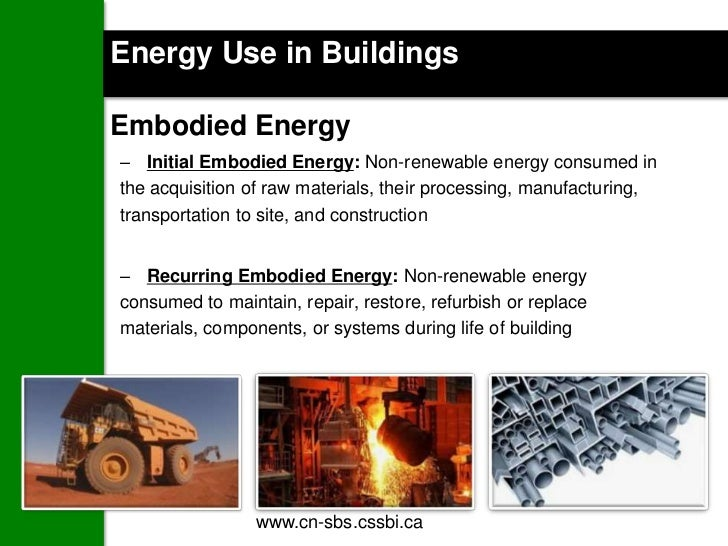 Energy Use in BuildingsEmbodied Energy– Initial Embodied Energy: Non-renewable energy consumed inthe acquisition of raw ma...