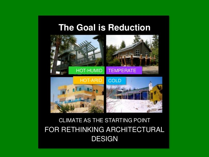 The Goal is Reduction        HOT-HUMID   TEMPERATE         HOT-ARID   COLD   CLIMATE AS THE STARTING POINTFOR RETHINKING A...