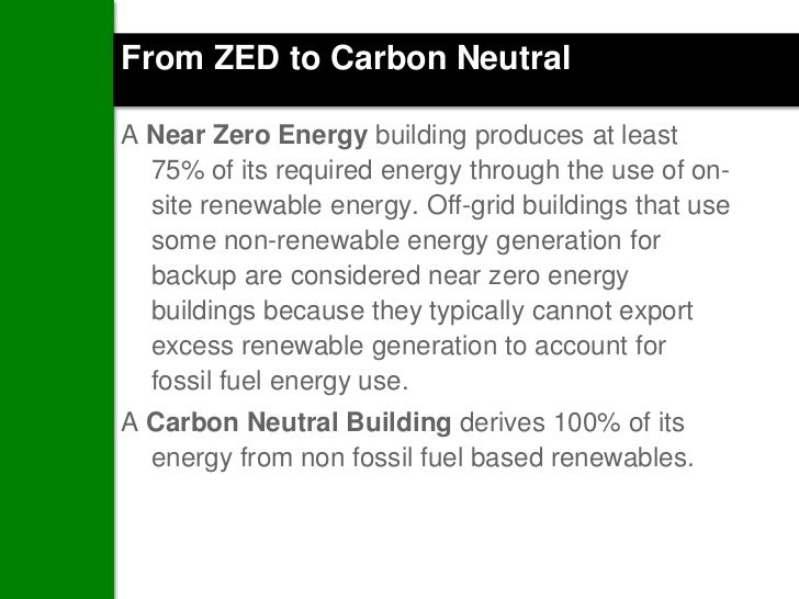 From ZED to Carbon NeutralA Near Zero Energy building produces at least  75% of its required energy through the use of on-...
