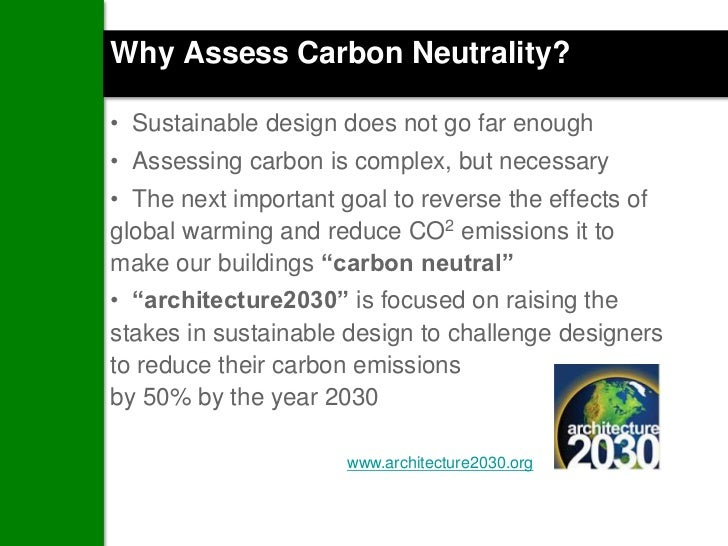 Why Assess Carbon Neutrality?• Sustainable design does not go far enough• Assessing carbon is complex, but necessary• The ...