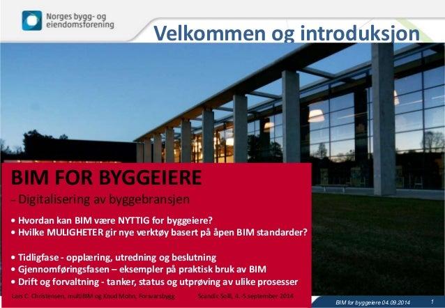 Velkommen og introduksjon  BIM for byggeiere 04.09.2014 1  BIM FOR BYGGEIERE  – Digitalisering av byggebransjen  • Hvordan...