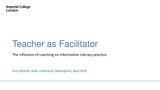 Teacher as Facilitator The influence of coaching on Information Literacy practice Coco Nijhoff, LILAC conference, Nottingh...