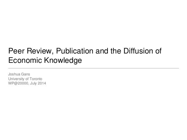 Peer Review, Publication and the Diffusion of Economic Knowledge Joshua Gans University of Toronto WP@20000, July 2014