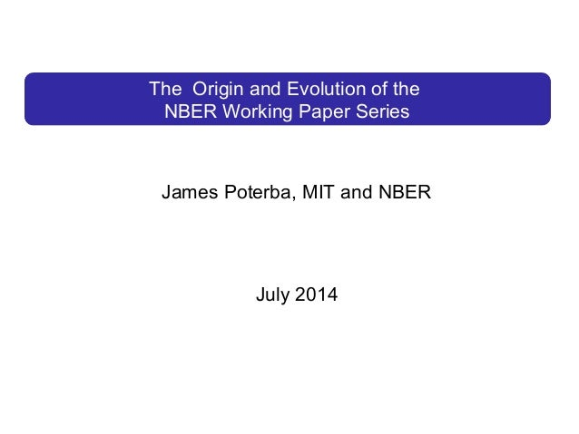 The Origin and Evolution of the NBER Working Paper Series James Poterba, MIT and NBER July 2014