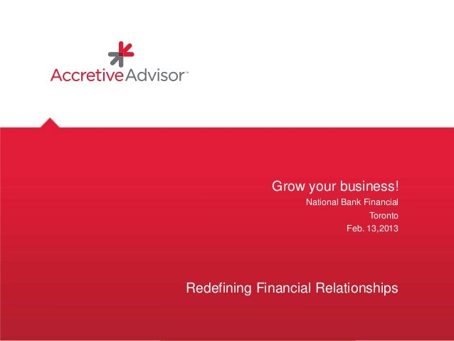 Grow your business!National Bank FinancialTorontoFeb. 13,2013Redefining Financial Relationships