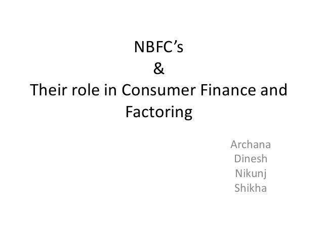 NBFC's                  &Their role in Consumer Finance and              Factoring                          Archana       ...