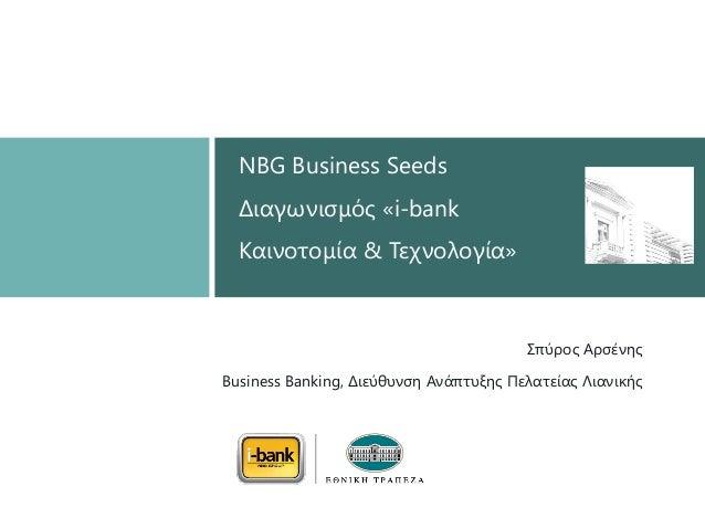 Σπύξνο Αξζέλεο  Business Banking, Δηεύζπλζε Αλάπηπμεο Πειαηείαο Ληαληθήο  NBG Business SeedsΔηαγσληζκόο «i-bankΚαηλνηνκία ...