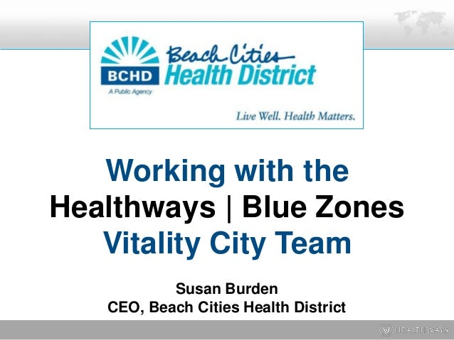 Working with the Healthways | Blue Zones Vitality City Team Susan Burden CEO, Beach Cities Health District