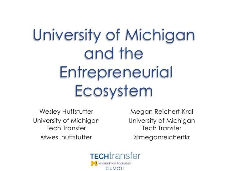 University of Michigan       and the   Entrepreneurial     Ecosystem  Wesley Huffstutter              Megan Reichert-KralU...