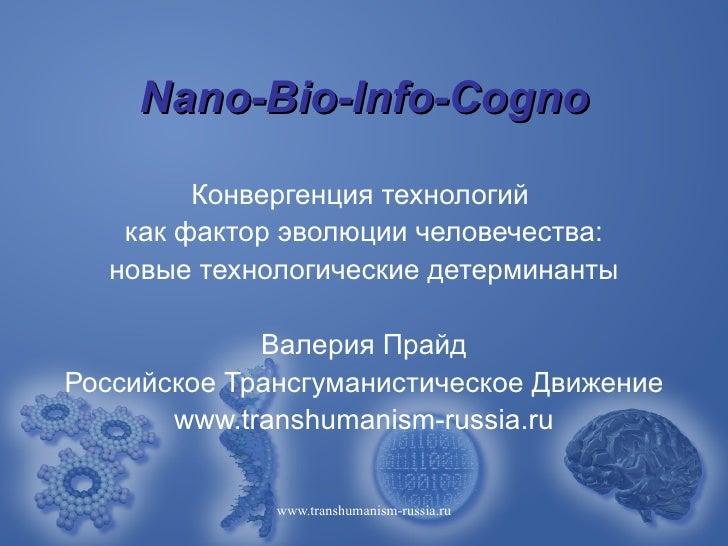 Nano-Bio-Info-Cogno        Конвергенция технологий   как фактор эволюции человечества:  новые технологические детерминанты...