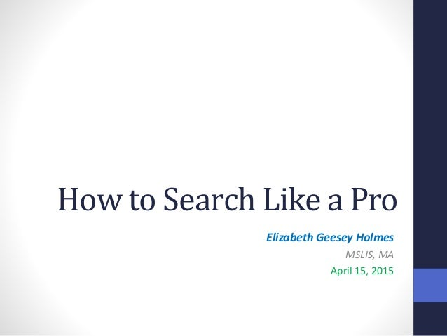 How to Search Like a Pro Elizabeth Geesey Holmes MSLIS, MA April 15, 2015