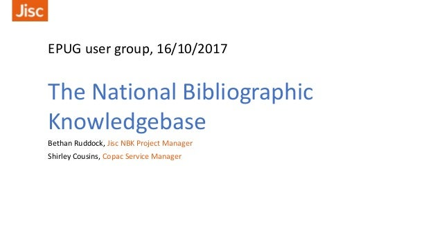EPUG user group, 16/10/2017 The National Bibliographic Knowledgebase Bethan Ruddock, Jisc NBK Project Manager Shirley Cous...