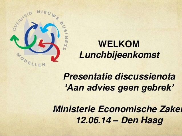 WELKOM Lunchbijeenkomst Presentatie discussienota 'Aan advies geen gebrek' Ministerie Economische Zaken 12.06.14 – Den Haag