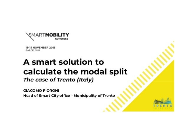 A smart solution to calculate the modal split The case of Trento (Italy) GIACOMO FIORONI Head of Smart City office - Munic...