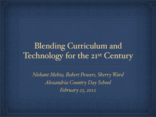 Blending Curriculum andTechnology for the 21st Century  Nishant Mehta, Robert Powers, Sherry Ward       Alexandria Country...