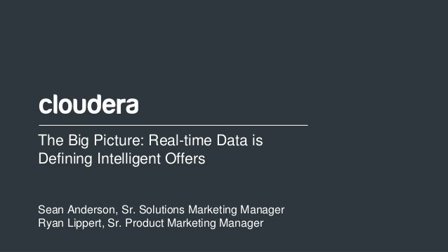 1© Cloudera, Inc. All rights reserved. The Big Picture: Real-time Data is Defining Intelligent Offers Sean Anderson, Sr. S...