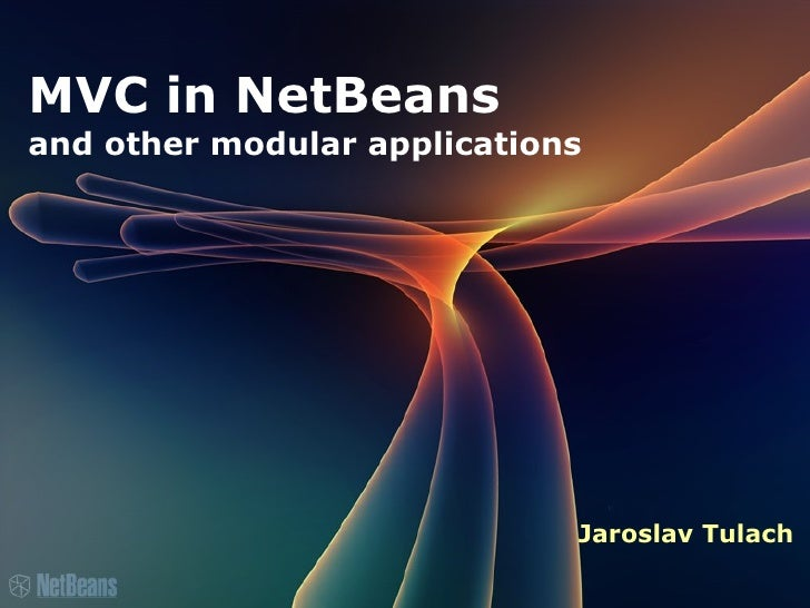 MVC in NetBeans         and other modular applications                                     Jaroslav Tulach ...