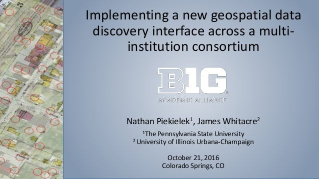Implementing a new geospatial data discovery interface across a multi- institution consortium Nathan Piekielek1, James Whi...