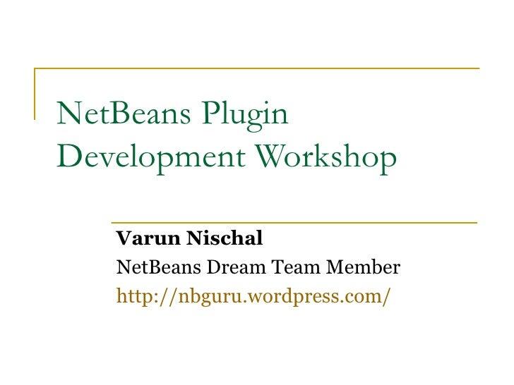 NetBeans Plugin Development Workshop     Varun Nischal    NetBeans Dream Team Member    http://nbguru.wordpress.com/