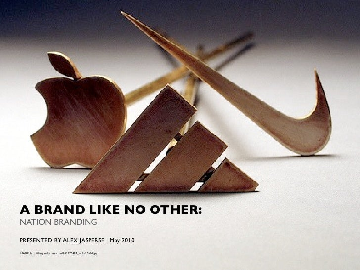 A BRAND LIKE NO OTHER: NATION BRANDING  PRESENTED BY ALEX JASPERSE   May 2010 IMAGE: http://blog.makezine.com/163875483_ac...