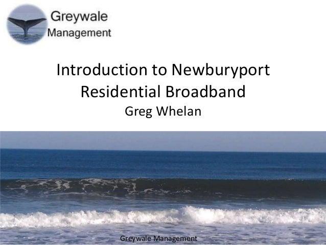 Introduction to Newburyport Residential Broadband Greg Whelan  Greywale Management