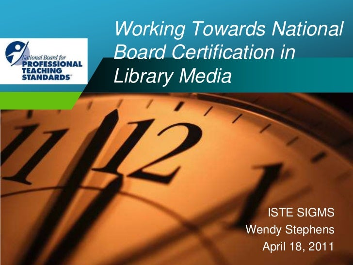 Working Towards NationalBoard Certification in Library Media<br />ISTE SIGMS<br />Wendy Stephens<br />April 18, 2011<br />
