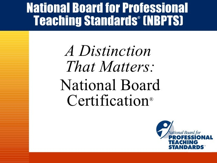 A Distinction  That Matters: National Board Certification ® National Board for Professional   Teaching Standards ®   (NBPT...