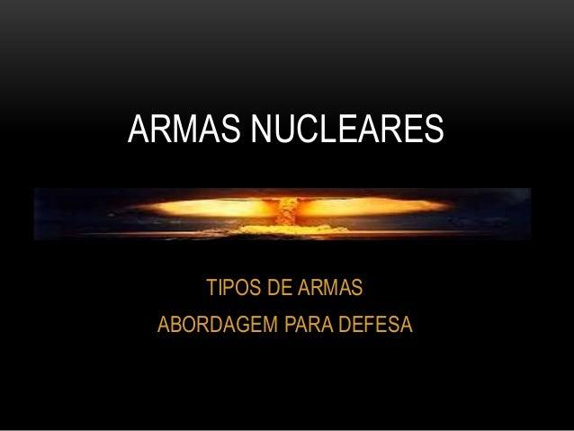ARMAS NUCLEARES  TIPOS DE ARMAS  ABORDAGEM PARA DEFESA