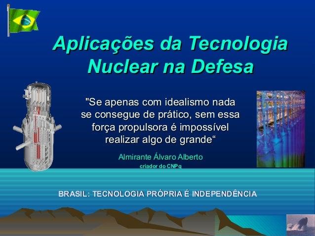 """Aplicações da Tecnologia Nuclear na Defesa """"Se apenas com idealismo nada se consegue de prático, sem essa força propulsora..."""