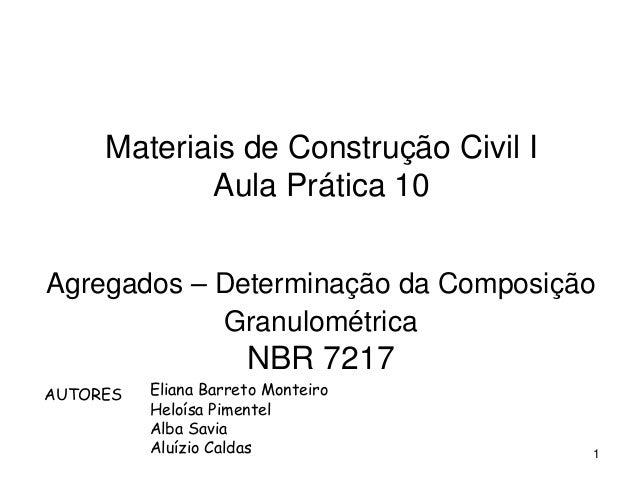 1 Materiais de Construção Civil I Aula Prática 10 Agregados – Determinação da Composição Granulométrica NBR 7217 Eliana Ba...