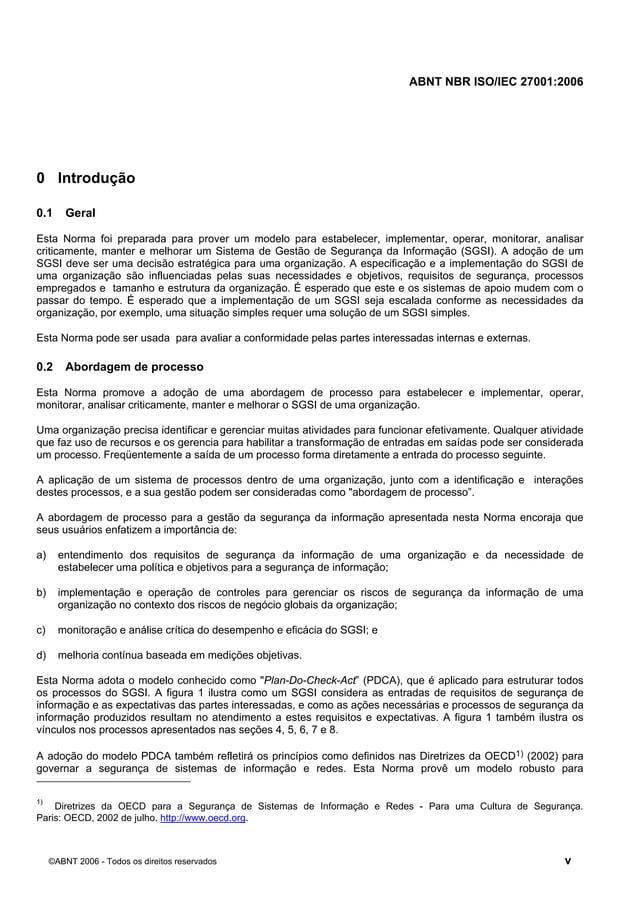 ABNT NBR ISO/IEC 27001:2006 ©ABNT 2006 - Todos os direitos reservados v 0 Introdução 0.1 Geral Esta Norma foi preparada pa...