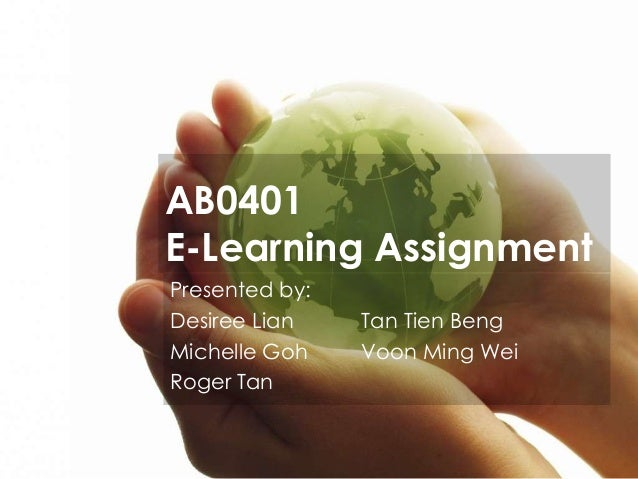 AB0401 E-Learning Assignment Presented by: Desiree Lian Michelle Goh Roger Tan  Tan Tien Beng Voon Ming Wei